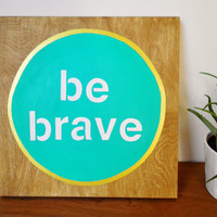 Be Brave, Hand Painted Wood sign, Teal Turquoise and Gold, Motivational quote, 12 x 12 art