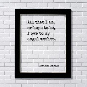 All that I am, or hope to be, I owe to my angel mother - Abraham Lincoln - Mother's Day Floating Quote Mommy Gift for Mom from son daughter