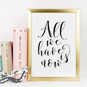 LOVE QUOTE, All We Have Is Now,Love Sign,Boyfriend Gift,Valentine's Day,Romantic Quote,i Love You More,Gift For Her,Couple Gifts,Quote Print
