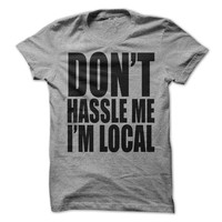 Don't Hassle Me I'm Local Tshirt Funny Mens Shirt Tees Womens Tees