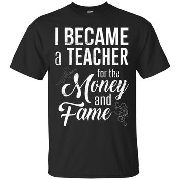 I Became a Teacher for the Money and Fame T-Shirt_Black