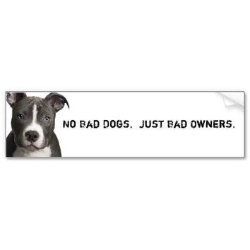 No Bad Dogs. Just Bad Owners. Bumper Sticker from Zazzle.com