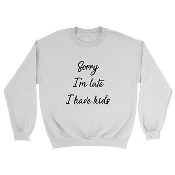 Sorry I'm late I have kids, Mother's day gift, mom life, busy mom, mama, mommy Crewneck Sweatshirt
