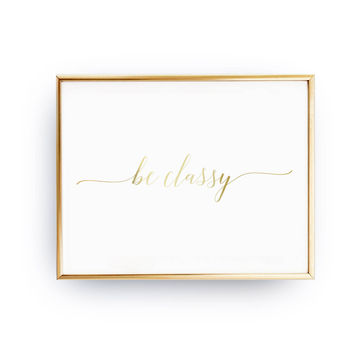 Be Classy Print, Typography Print, Motivational Poster,  Fashion Chic Print, Real Gold Foil Print, Home Decor, Quote Print, Stylish Poster