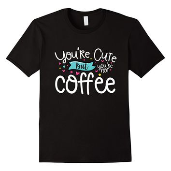 You're Cute But You're Not Coffee T-Shirt