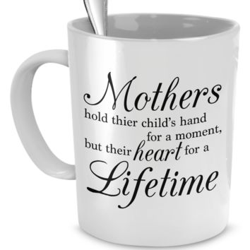 Mothers hold their child's hand for a moment, but their heart for a lifetime.  Coffee Mug