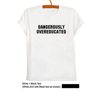 Dangerously overeducated TShirt Printed T-Shirts Womens Shirts with sayings Mens Graphic Tee Tumblr Shirts for Teens Tops Pinterest