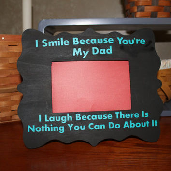 Father's Day Picture Frame with Quote I Smile Because You Are My Dad. I Laugh Because There Is Nothing You Can Do About It.
