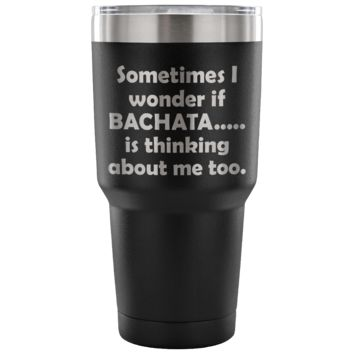 SOMETIMES I WONDER IF BACHATA * Funny Gift for Dancing Teacher, Student, Dancer * Vacuum Tumbler 30 oz.