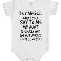 BE CAREFUL WHAT YOU SAY TO ME MY AUNT IS CRAZY AND I'M NOT AFRAID TO TELL ON YOU | Baby One-Piece | SKREENED