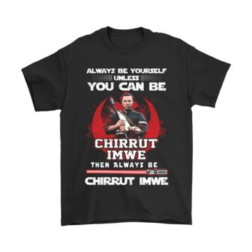ICIK6Q Always Be Yourself Unless You Can Be Chirrut Imwe Star Wars Shirts