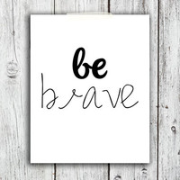 Be Brave Printable Digital Download - Art - Canvas - Poster - Print - Home decor - Typography - wall art - framed art - black and white