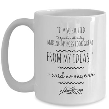 "Large 15oz ""I'M SO EXCITED TO SPEND ANOTHER DAY MAKING MY BOSS LOOK GREAT FROM MY IDEAS"" - SAID NO ONE Funny Coffee Mug"