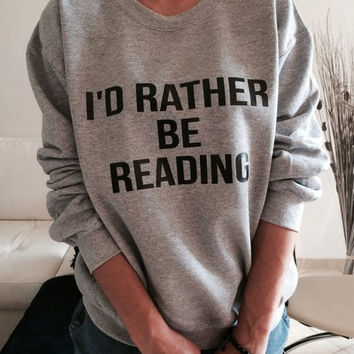 Tumblr Shirt - Book Shirt - Funny Shirt - Geek Shirt - Gift for Bookworm - Crewneck Jumper - Slogan Saying -I'd Rather Be Reading Sweatshirt