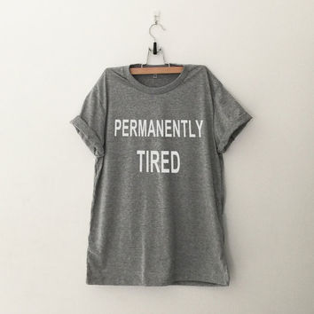 Permanently tired T-Shirt shirt tee unisex men women tumblr pinterest instagramswag dope hipstrr gift