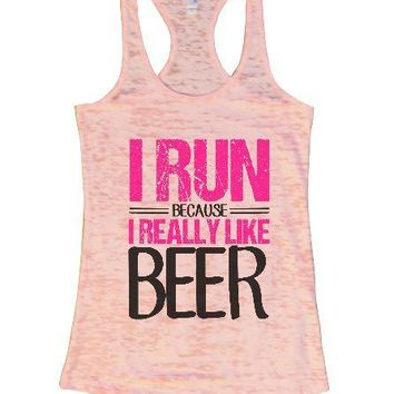 I Run Because I Really Like Beer Burnout Tank Top By Womens Tank Tops