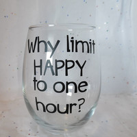 Why Limit Happy To One Hour Wine Glass, Funny Wine Glass, Cute Wine Glass