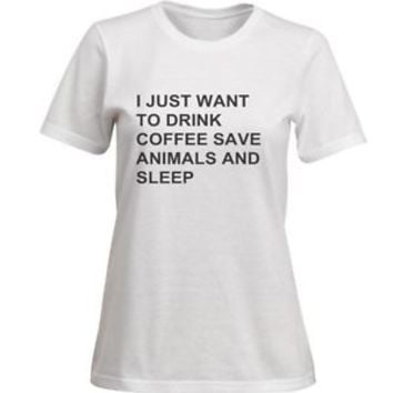 I JUST WANT TO DRINK COFFEE SAVE ANIMALS AND SLEEP T-Shirt Top Tee Women's S-XXL