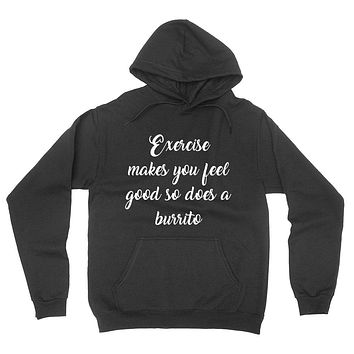 Exercise makes you feel good so does a burrito, funny sarcastic saying, humor, joke, food lover hoodie