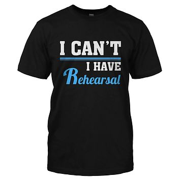 I Can't, I Have Rehearsal - T Shirt