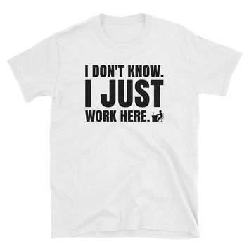 I Don't Know I Just Work Here Shirt, Funny T-Shirt Gift