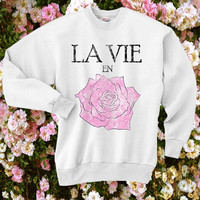 Rose Sweatshirt / La Vie en rose / Love/ Girly /Inspirational tshirt